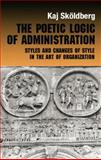 The Poetic Logic of Administration : Styles and Changes of Style in the Art of Organizing, Skoldberg, Kaj, 0415868254