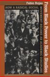 From Black Power to Black Studies : How a Radical Social Movement Became an Academic Discipline, Rojas, Fabio, 0801898250