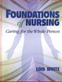 Foundations of Nursing : Caring for the Whole Person, White, Lois, 0766808262