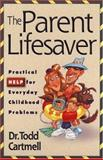 The Parent Lifesaver : Practical Help for Everyday Childhood Problems, Cartmell, Todd, 0801058260