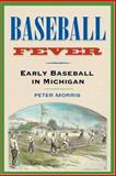 Baseball Fever : Early Baseball in Michigan, Morris, Peter R., 0472068261