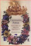 Cultivated Power : Flowers, Culture, and Politics in the Reign of Louis XIV, Hyde, Elizabeth, 0812238265