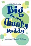 Little Stories by Big Funky Chunky Daddy, Jonathan Edward Wallace, 1462678262