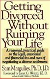Getting Divorced Without Ruining Your Life : A Reasoned, Practical Guide to the Legal, Emotional and Financial Ins and Outs of Negotiating a Divorce Settlement, Margulies, Sam, 0671728261