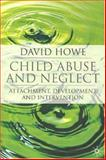 Child Abuse and Neglect : Attachment, Development and Intervention, Howe, David, 1403948267