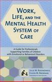 Work, Life, and the Mental Health System of Care : A Guide for Professionals Supporting Families of Children with Emotional or Behavioral Disorders, Julie Rosenzweig Ph.D.  LCSW, Eileen Brennan Ph.D., 1557668272