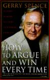 How to Argue and Win Every Time : At Home, at Work, in Court, Everywhere, Every Day, Spence, Gerry, 0312118279