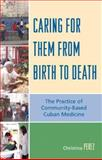 Caring for Them from Birth to Death : The Practice of Community-Based Cuban Medicine, Perez, Christina, 0739118277