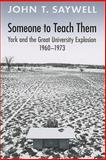 Someone to Teach Them : York and the Great University Explosion, 1960-1973, Saywell, John T., 0802098274