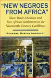 New Negroes from Africa : Slave Trade Abolition and Free African Settlement in the Nineteenth-Century Caribbean, Adderley, Rosanne Marion, 0253218276