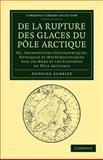 De la Rupture des Glaces du Pôle Arctique : Ou, Observations Géographiques, Physiques et Météorologiques Sur les Mers et les Contrées du Pôle Arctique, Aubriet, Antoine, 1108048277