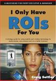I Only Have ROIs for You : A Strategy Guide for Using Mobile and Wireless technology to make money, save money and run a better Business, Settles, Craig, 1587768275