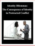 Identity Dilemmas: the Consequence of Identity in Protracted Conflict, U. S. Army U.S. Army War College, 1500568287