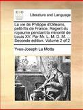La Vie de Philippe D'Orleans, Petit-Fils de France, Regent du Royaume Pendant la Minorité de Louis Xv Par Mr L M D M Seconde Edition, Yves Joseph La Motte, 1140958283