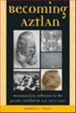 Becoming Aztlan : Mesoamerican Influence in the Greater Southwest, A. D. 1200-1500, Riley, Carroll L., 0874808286