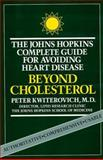 Beyond Cholesterol : The Johns Hopkins Complete Guide for Avoiding Heart Disease, Kwiterovich, Peter O., Jr., 0801838282