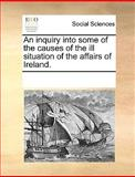 An Inquiry into Some of the Causes of the Ill Situation of the Affairs of Ireland, See Notes Multiple Contributors, 1170318282