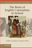 The Roots of English Colonialism in Ireland, Montaño, John Patrick, 0521198283