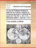 La Vie de Philippe D'Orleans, Petit-Fils de France, Regent du Royaume Pendant la Minorité de Louis Xv Par Mr L M D M Seconde Edition, Yves Joseph La Motte, 1140958291