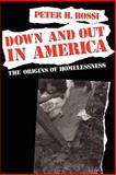 Down and Out in America : The Origins of Homelessness, Rossi, Peter H., 0226728293