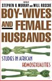 Boy-Wives and Female Husbands : Studies in African Homosexualities, Murray, Stephen O. and Roscoe, Will, 0312238290