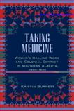 Taking Medicine : Women's Healing Work and Colonial Contact in Southern Alberta, 1880-1930, Burnett, Kristin, 0774818298
