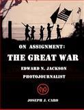 On Assignment the Great War - Edward N. Jackson Photojournalist, Joseph J. Caro, 1477548297