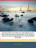 Relaxation Studies in the Muscular Discriminations Required for Touch, Agility and Expression in Pianoforte Playing, Tobias Matthay, 1141758296