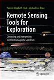 Remote Sensing Tools for Exploration : Observing and Interpreting the Electromagnetic Spectrum, Clark, Pamela Elizabeth and Rilee, Michael Lee, 1441968296