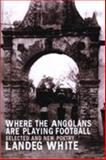 Where the Angolans are Playing Football : New and Selected Poems, White, Landeg, 1902638301