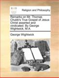 Remarks on Mr Thomas Chubb's True Gospel of Jesus Christ Asserted and Vindicated by George Wightwick, M A, George Wightwick, 1170538304