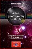 Astrophotography on the Go : Making Very Short Exposure Images with Lightweight Mounts, Ashley, Joseph, 3319098306