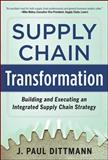 Supply Chain Transformation : Building and Executing an Integrated Supply Chain Strategy, Dittmann, J. Paul, 0071798307