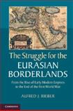 The Struggle for the Eurasian Borderlands : From the Rise of Early Modern Empires to the End of the First World War, Rieber, Alfred, 1107618304