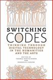 Switching Codes : Thinking Through Digital Technology in the Humanities and the Arts, Bartscherer, Thomas and Coover, Roderick, 0226038300