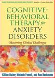 Cognitive-Behavioral Therapy for Anxiety Disorders : Mastering Clinical Challenges, Butler, Gillian and Fennell, Melanie, 1593858302