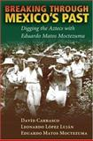Breaking Through Mexico's Past : Digging the Aztecs with Eduardo Matos Moctezuma, Carrasco, David and Moctezuma, Eduardo Matos, 0826338313
