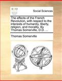 The Effects of the French Revolution, with Respect to the Interests of Humanity, Liberty, Religion, and Morality by Thomas Somerville, D D, Thomas Somerville, 1140688316