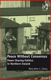 Peace Without Consensus : Power Sharing Politics in Northern Ireland, Clancy, Mary Alice C., 0754678318
