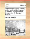 The Complete English Brewer; or, the Whole Art and Mystery of Brewing, in All Its Various Branches by George Watkins, George Watkins, 1170378315