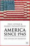 America Since 1945 : The American Moment, Levine, Paul and Papasotiriou, Harry, 1403948313