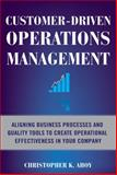 Customer-Driven Operations Management : Aligning Business Processes and Quality Tools to Create Operational Effectiveness in Your Company, Ahoy, Christopher K., 0071608311