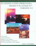 Planning Using Primavera Project Planner P3 Version 3.0 : A User Guide Written for Project Planners in Any Industry Including Building, Construction, Oil and Gas and Software Development, Harris, Paul E., 0957778317
