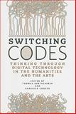 Switching Codes : Thinking Through Digital Technology in the Humanities and the Arts, , 0226038319
