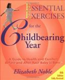 Essential Exercises for the Childbearing Year : A Guide to Health and Comfort Before and After Your Baby Is Born, Noble, Elizabeth, 0964118319