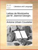 Lettres de Montmartre Par M Jeannot Georgin, Antoine Urbain Coustelier, 114076831X