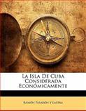 La Isla de Cuba Considerada Económicamente, Ramón Pasarón Y. Lastra, 1141378310