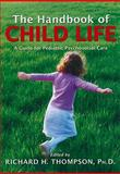 The Handbook of Child Life : A Guide for Pediatric Psychosocial Care, Thompson, Richard H., 0398078327