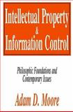Intellectual Property and Information Control : Philosophic Foundations and Contemporary Issues, Moore, Adam D. and Moore, Adam, 0765808323
