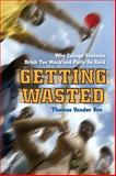 Getting Wasted : Why College Students Drink Too Much and Party So Hard, Vander Ven, Thomas, 0814788327